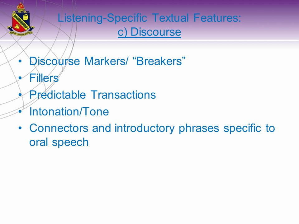 Listening-Specific Textual Features: c) Discourse Discourse Markers/ Breakers Fillers Predictable Transactions Intonation/Tone Connectors and introductory phrases specific to oral speech