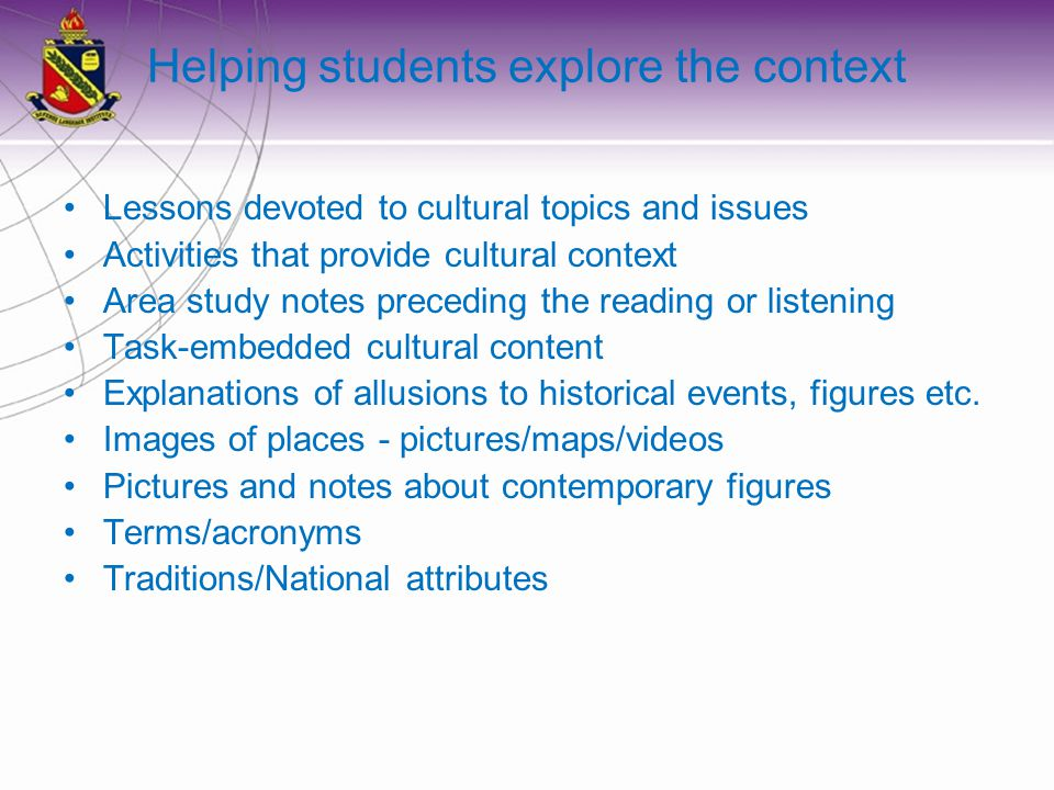 Helping students explore the context Lessons devoted to cultural topics and issues Activities that provide cultural context Area study notes preceding the reading or listening Task-embedded cultural content Explanations of allusions to historical events, figures etc.