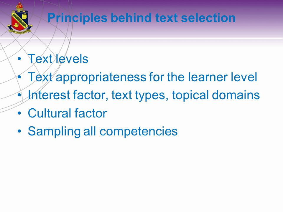Principles behind text selection Text levels Text appropriateness for the learner level Interest factor, text types, topical domains Cultural factor Sampling all competencies