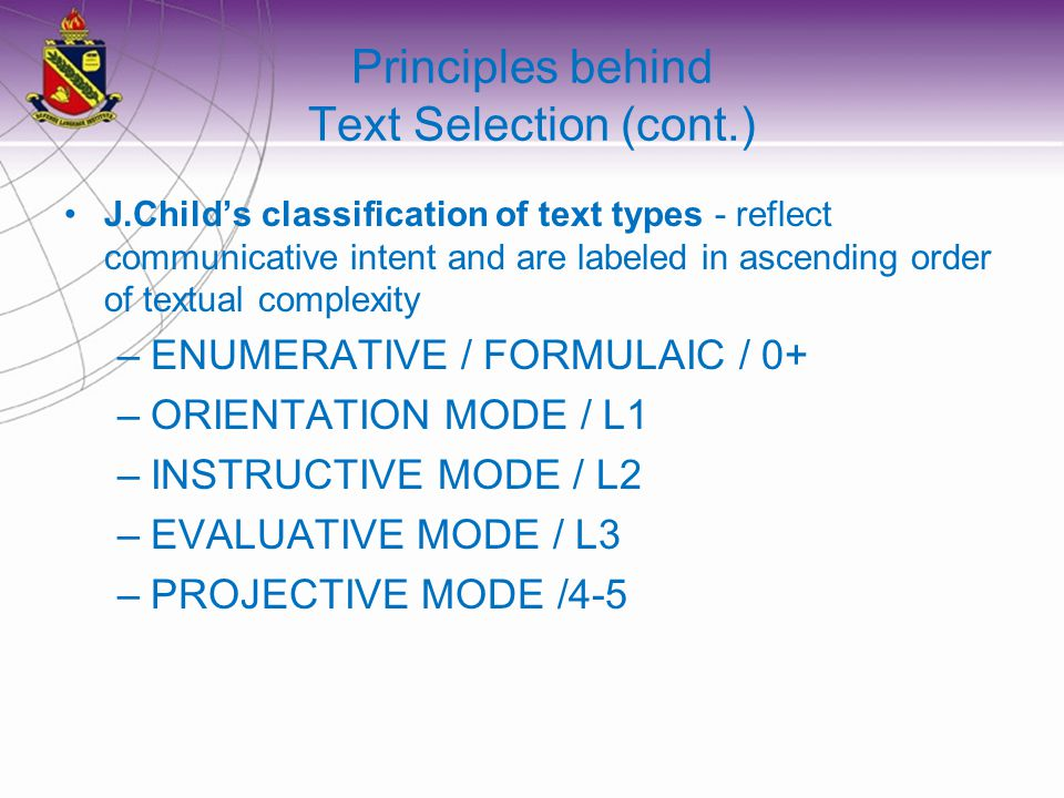 Principles behind Text Selection (cont.) J.Childs classification of text types - reflect communicative intent and are labeled in ascending order of textual complexity –ENUMERATIVE / FORMULAIC / 0+ –ORIENTATION MODE / L1 –INSTRUCTIVE MODE / L2 –EVALUATIVE MODE / L3 –PROJECTIVE MODE /4-5