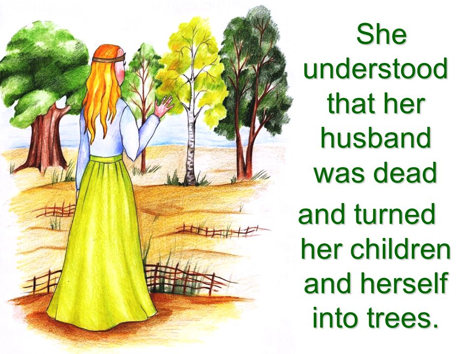 She understood that her husband was dead and turned her children and herself into trees.
