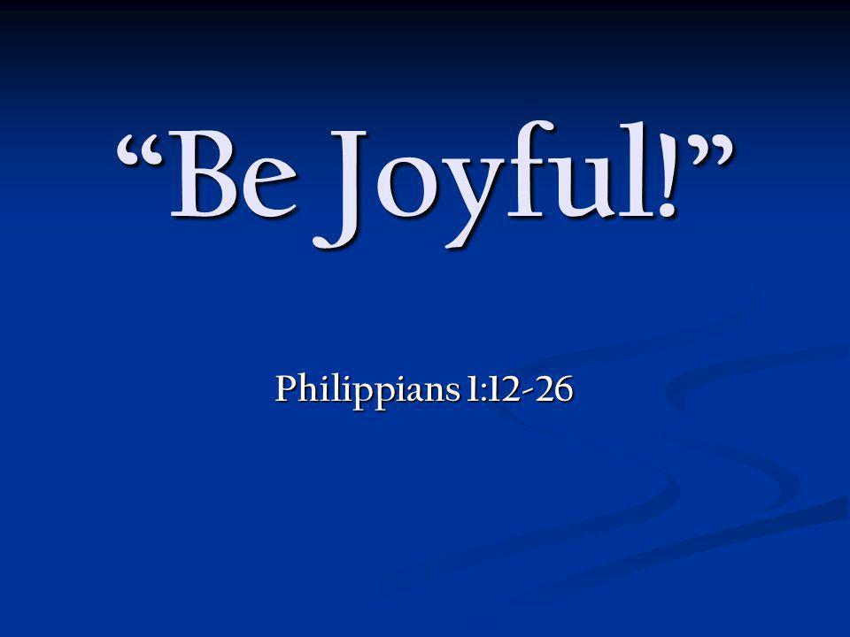Be Joyful! Philippians 1:12-26