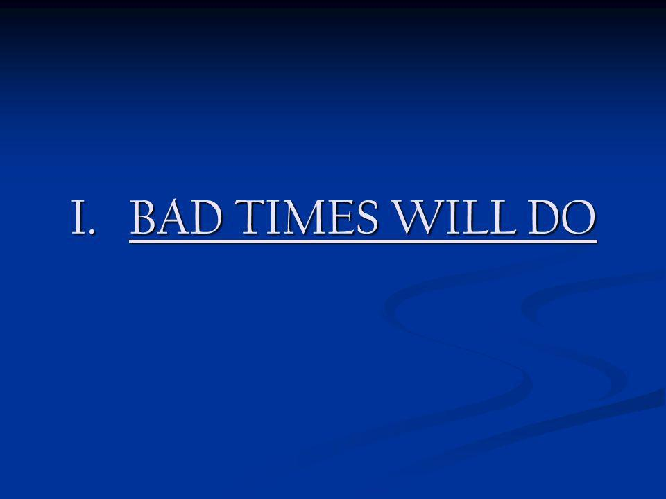 I. BAD TIMES WILL DO