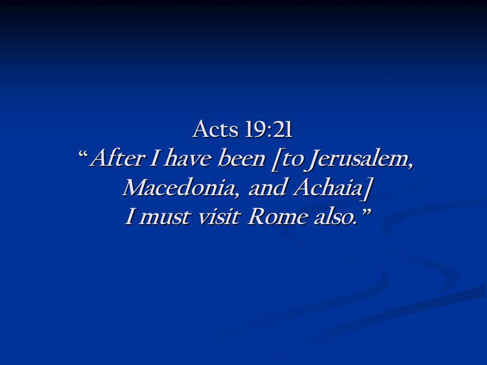 Acts 19:21After I have been [to Jerusalem, Macedonia, and Achaia] I must visit Rome also. Acts 19:21After I have been [to Jerusalem, Macedonia, and Ac