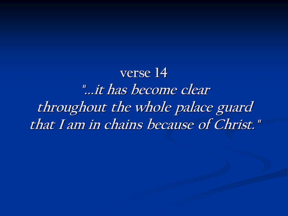 verse 14 ...it has become clear throughout the whole palace guard that I am in chains because of Christ.