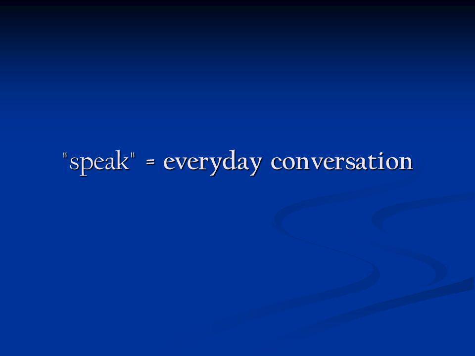 speak = everyday conversation