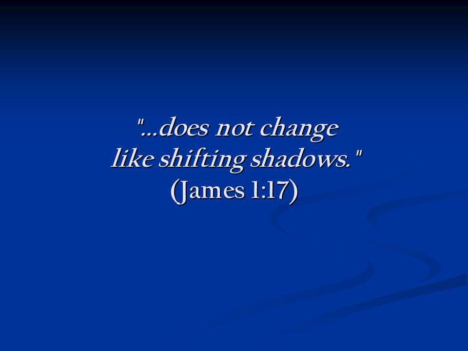 ...does not change like shifting shadows. (James 1:17)