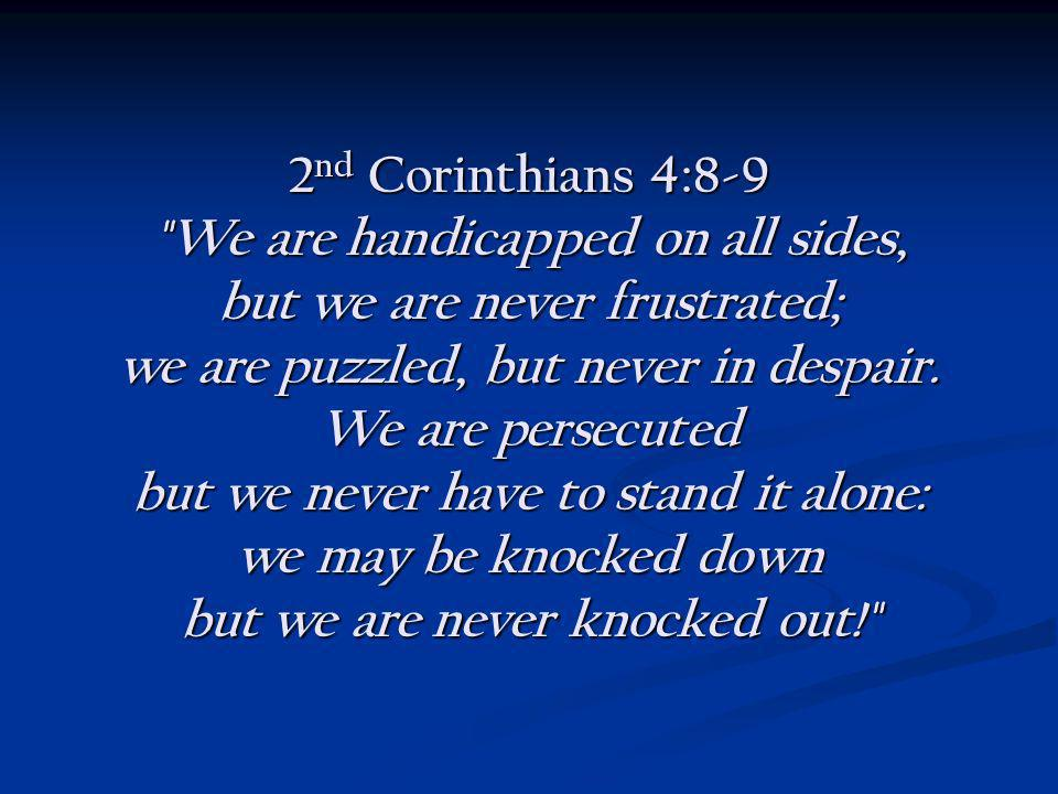 2 nd Corinthians 4:8-9 We are handicapped on all sides, but we are never frustrated; we are puzzled, but never in despair.