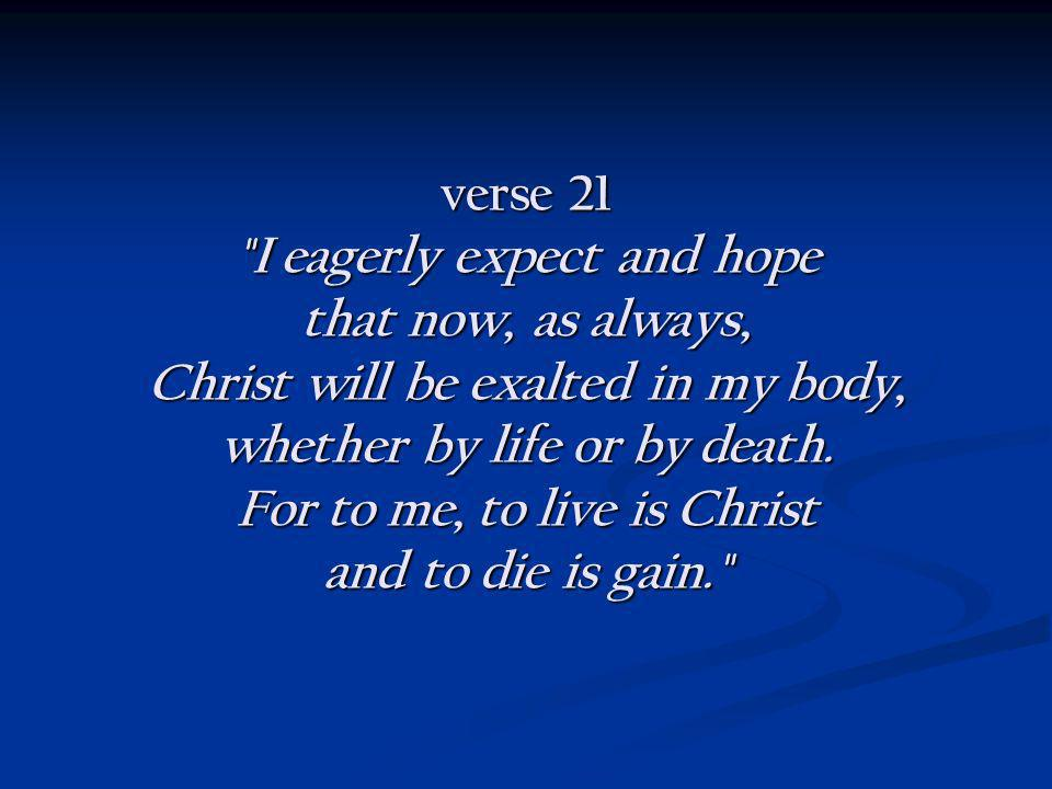 verse 21 I eagerly expect and hope that now, as always, Christ will be exalted in my body, whether by life or by death.