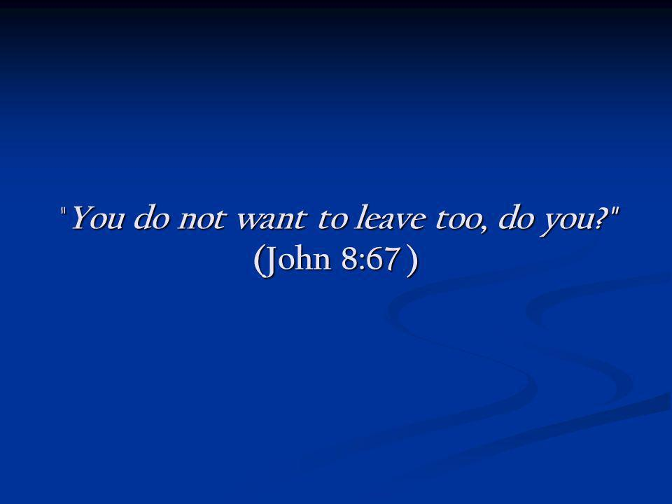 You do not want to leave too, do you (John 8:67 )