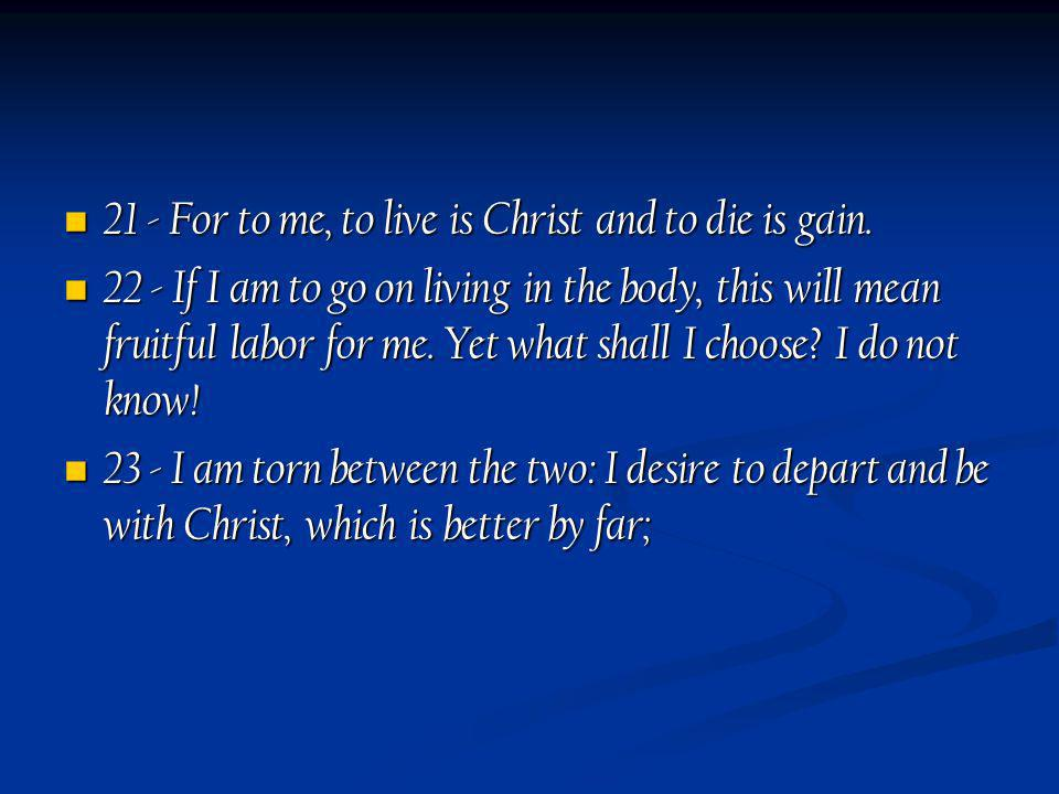21 - For to me, to live is Christ and to die is gain. 21 - For to me, to live is Christ and to die is gain. 22 - If I am to go on living in the body,