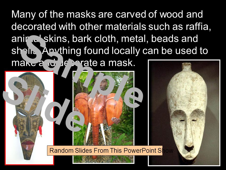 Many of the masks are carved of wood and decorated with other materials such as raffia, animal skins, bark cloth, metal, beads and shells.