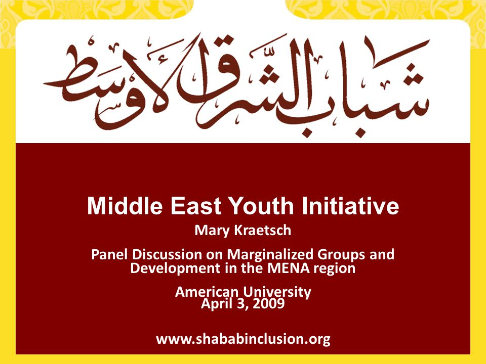 1 Middle East Youth Initiative Mary Kraetsch Panel Discussion on Marginalized Groups and Development in the MENA region American University April 3, 2009 www.shababinclusion.org