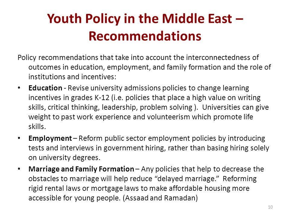 Youth Policy in the Middle East – Recommendations Policy recommendations that take into account the interconnectedness of outcomes in education, employment, and family formation and the role of institutions and incentives: Education - Revise university admissions policies to change learning incentives in grades K-12 (i.e.