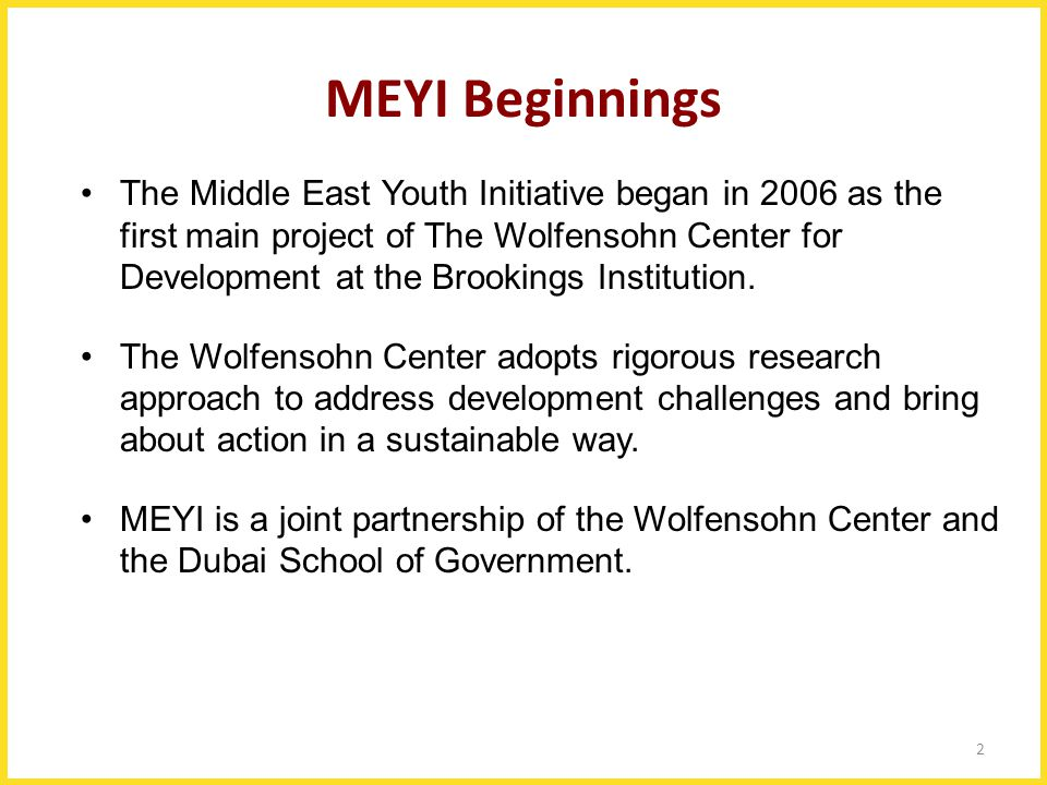 2 MEYI Beginnings The Middle East Youth Initiative began in 2006 as the first main project of The Wolfensohn Center for Development at the Brookings I