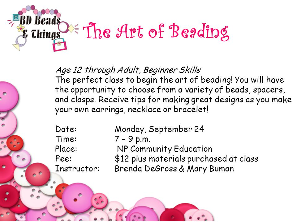 The Art of Beading Age 12 through Adult, Beginner Skills The perfect class to begin the art of beading.