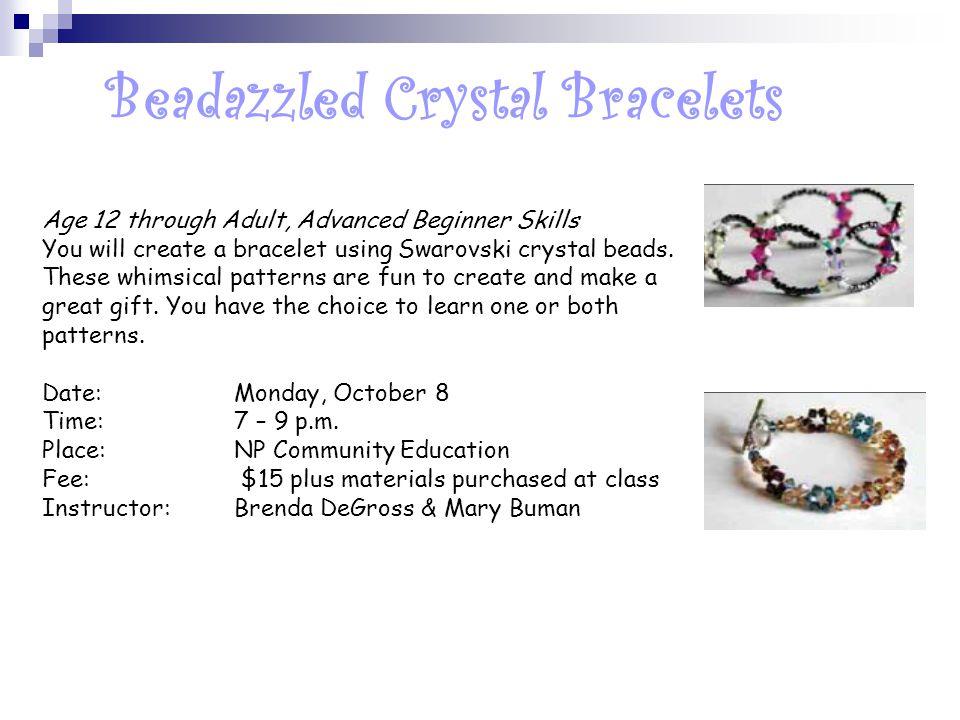 Beadazzled Crystal Bracelets Age 12 through Adult, Advanced Beginner Skills You will create a bracelet using Swarovski crystal beads.