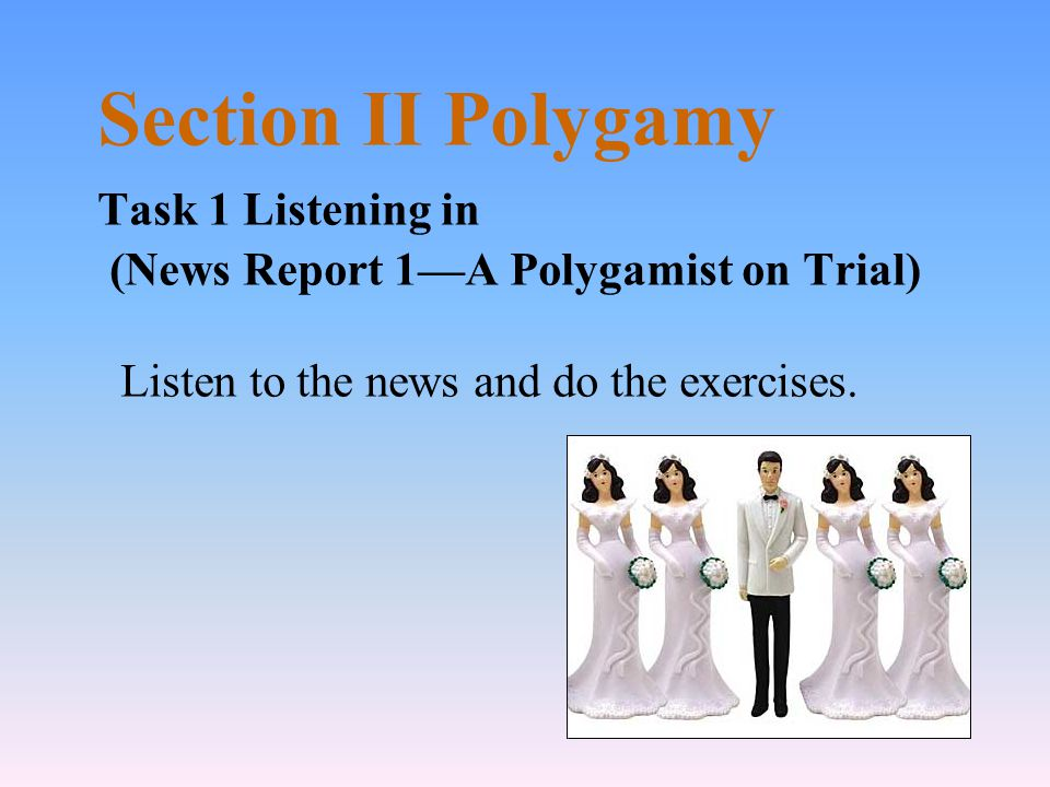 Section II Polygamy Task 1 Listening in (News Report 1A Polygamist on Trial) Listen to the news and do the exercises.