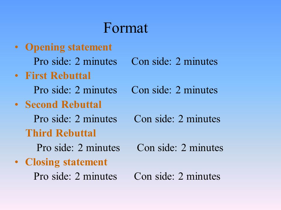 Format Opening statement Pro side: 2 minutes Con side: 2 minutes First Rebuttal Pro side: 2 minutes Con side: 2 minutes Second Rebuttal Pro side: 2 minutes Con side: 2 minutes Third Rebuttal Pro side: 2 minutes Con side: 2 minutes Closing statement Pro side: 2 minutes Con side: 2 minutes