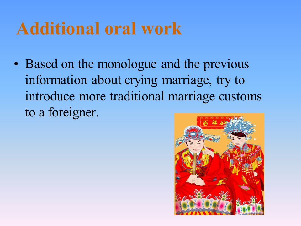 Additional oral work Based on the monologue and the previous information about crying marriage, try to introduce more traditional marriage customs to a foreigner.