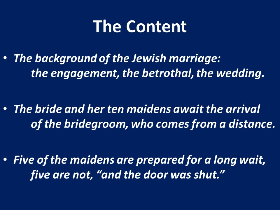 The Content The background of the Jewish marriage: the engagement, the betrothal, the wedding. The bride and her ten maidens await the arrival of the