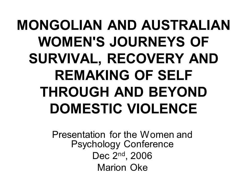 MONGOLIAN AND AUSTRALIAN WOMEN S JOURNEYS OF SURVIVAL, RECOVERY AND REMAKING OF SELF THROUGH AND BEYOND DOMESTIC VIOLENCE Presentation for the Women and Psychology Conference Dec 2 nd, 2006 Marion Oke