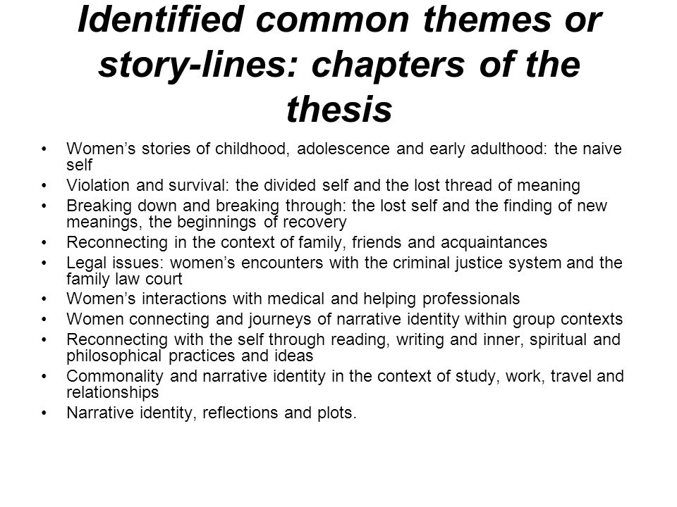 Identified common themes or story-lines: chapters of the thesis Womens stories of childhood, adolescence and early adulthood: the naive self Violation and survival: the divided self and the lost thread of meaning Breaking down and breaking through: the lost self and the finding of new meanings, the beginnings of recovery Reconnecting in the context of family, friends and acquaintances Legal issues: womens encounters with the criminal justice system and the family law court Womens interactions with medical and helping professionals Women connecting and journeys of narrative identity within group contexts Reconnecting with the self through reading, writing and inner, spiritual and philosophical practices and ideas Commonality and narrative identity in the context of study, work, travel and relationships Narrative identity, reflections and plots.