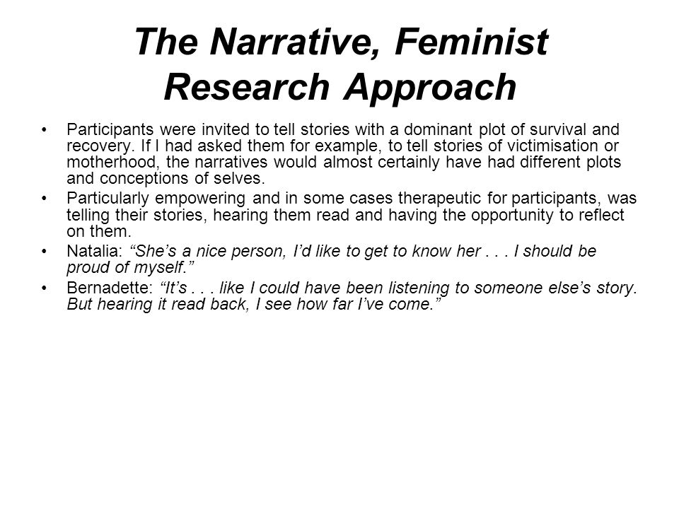 The Narrative, Feminist Research Approach Participants were invited to tell stories with a dominant plot of survival and recovery.