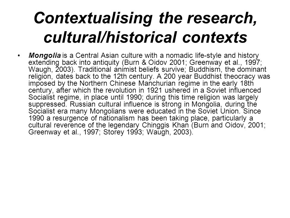 Contextualising the research, cultural/historical contexts Mongolia is a Central Asian culture with a nomadic life-style and history extending back into antiquity (Burn & Oidov 2001; Greenway et al., 1997; Waugh, 2003).