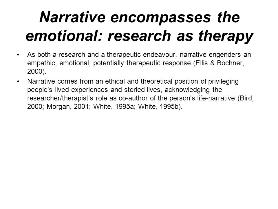 Narrative encompasses the emotional: research as therapy As both a research and a therapeutic endeavour, narrative engenders an empathic, emotional, potentially therapeutic response (Ellis & Bochner, 2000).