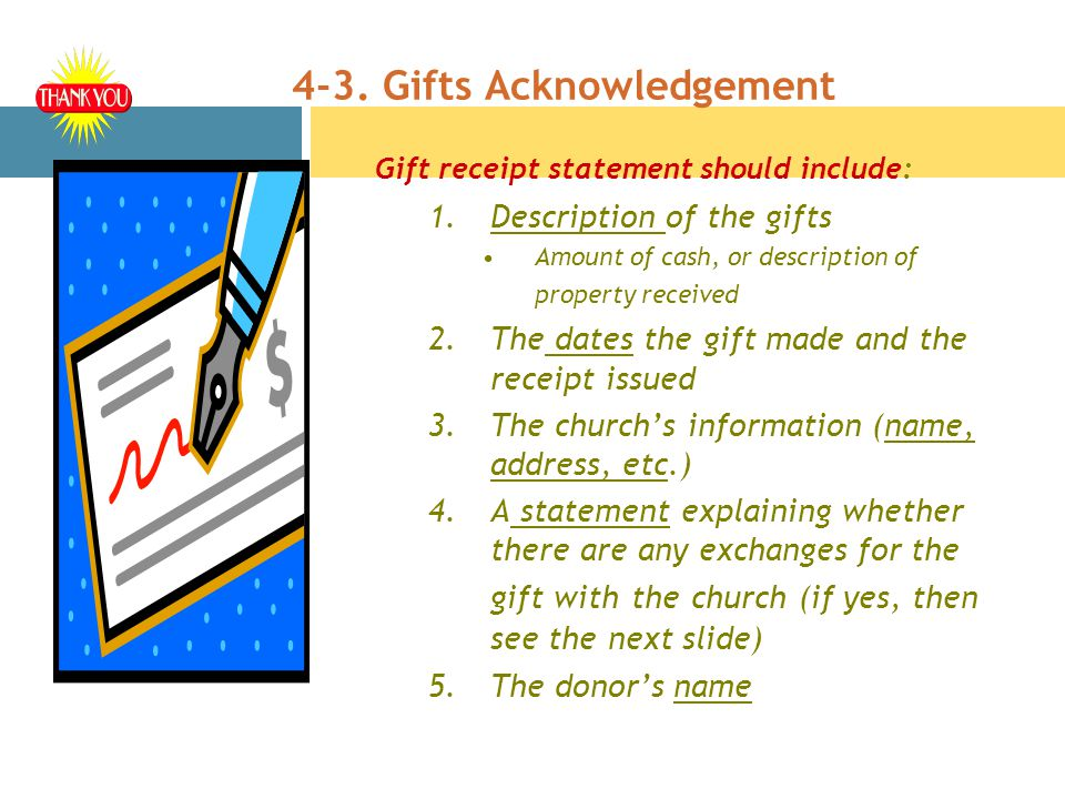 4-3. Gifts Acknowledgement Gift receipt statement should include: 1.Description of the gifts Amount of cash, or description of property received 2.The