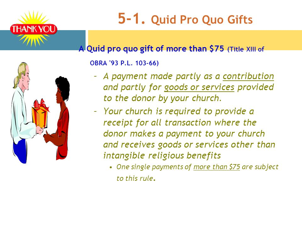 5-1. Quid Pro Quo Gifts A Quid pro quo gift of more than $75 (Title XIII of OBRA 93 P.L.
