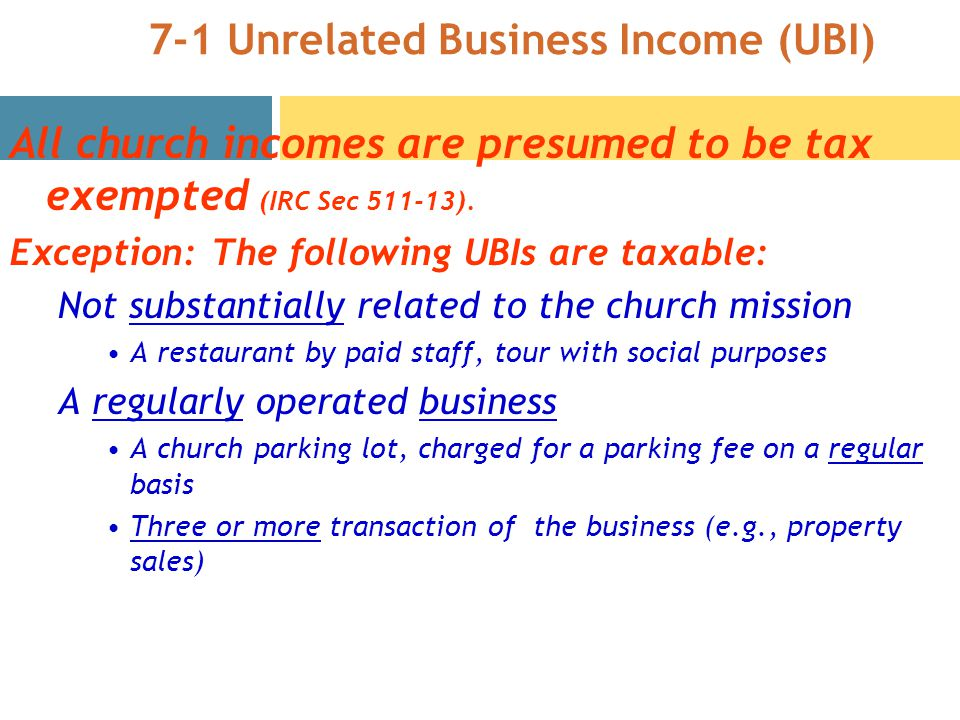 7-1 Unrelated Business Income (UBI) All church incomes are presumed to be tax exempted (IRC Sec ).