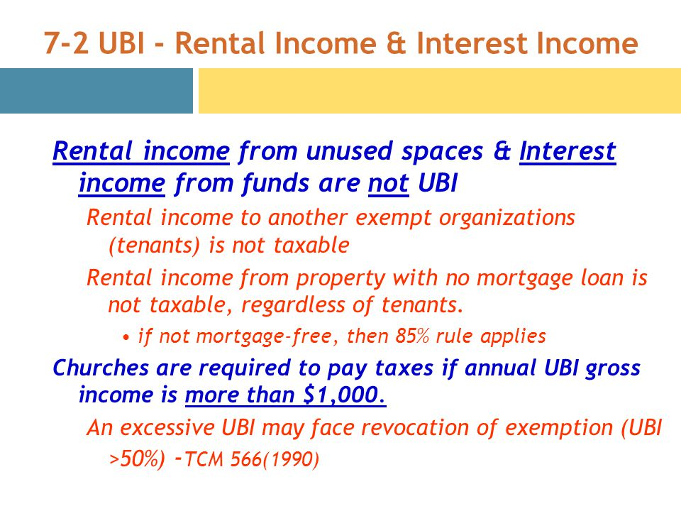7-2 UBI - Rental Income & Interest Income Rental income from unused spaces & Interest income from funds are not UBI Rental income to another exempt organizations (tenants) is not taxable Rental income from property with no mortgage loan is not taxable, regardless of tenants.