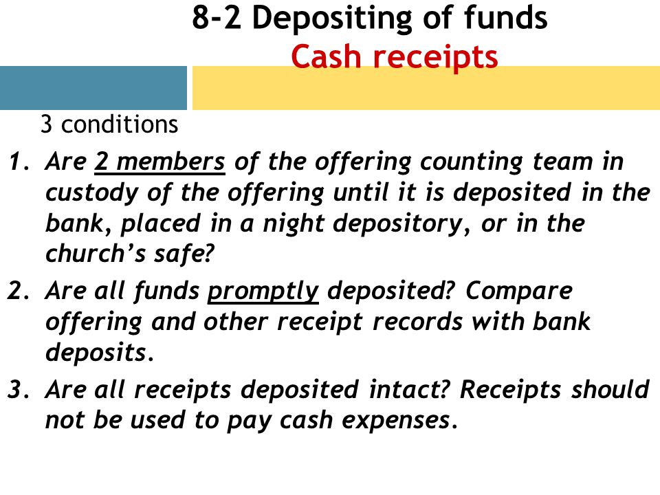 8-2 Depositing of funds Cash receipts 3 conditions 1.Are 2 members of the offering counting team in custody of the offering until it is deposited in the bank, placed in a night depository, or in the churchs safe.