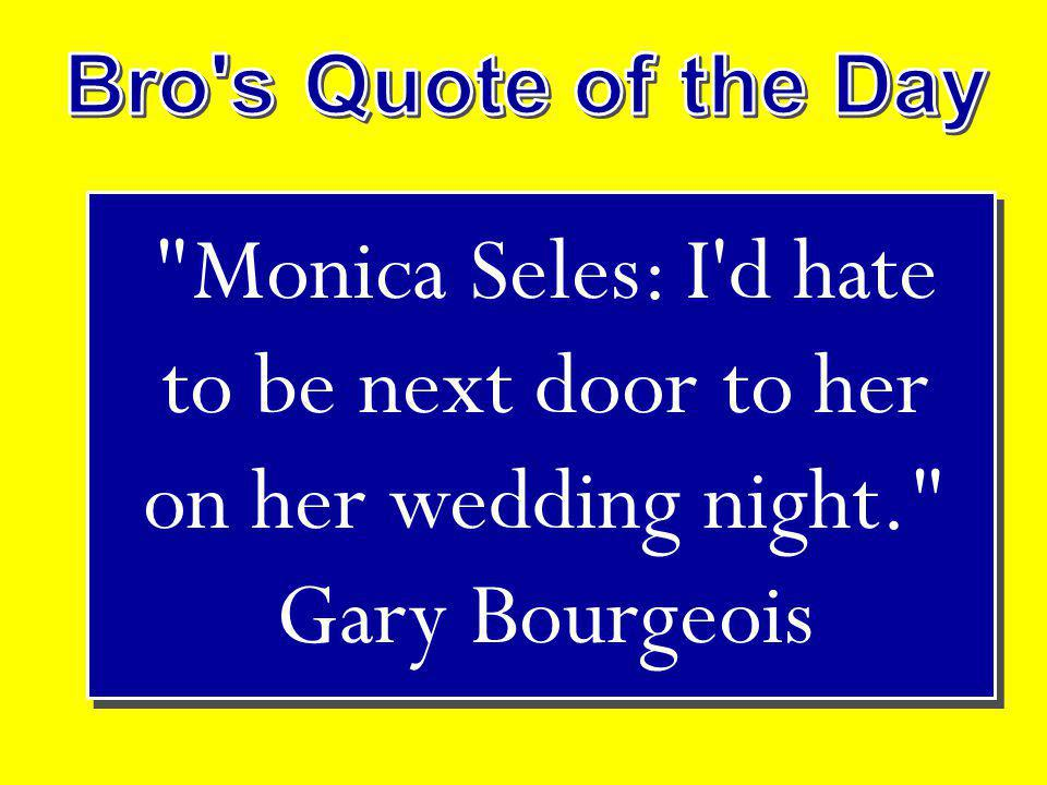 Monica Seles: I d hate to be next door to her on her wedding night. Gary Bourgeois