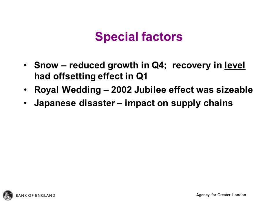 Agency for Greater London Special factors Snow – reduced growth in Q4; recovery in level had offsetting effect in Q1 Royal Wedding – 2002 Jubilee effect was sizeable Japanese disaster – impact on supply chains