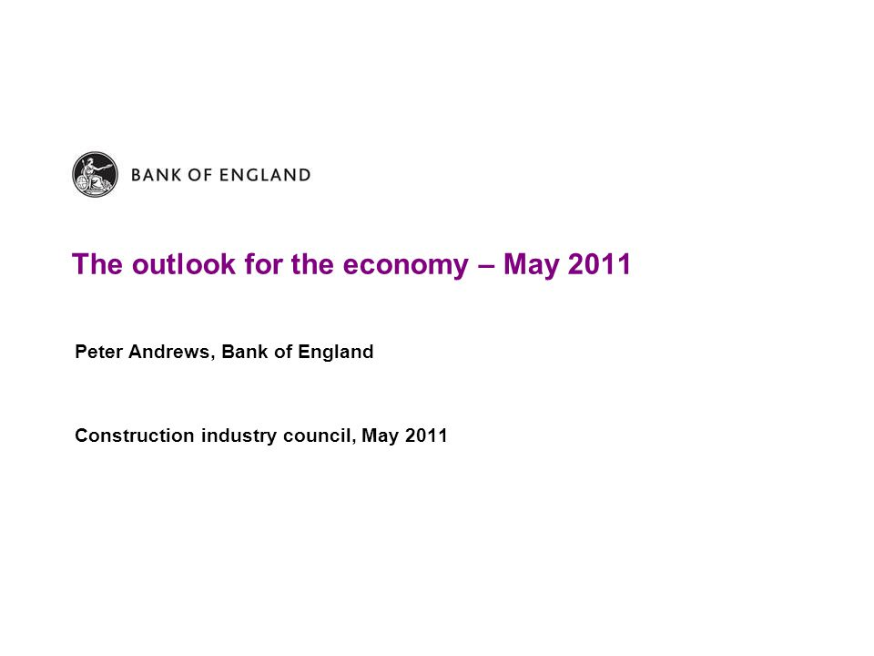 The outlook for the economy – May 2011 Peter Andrews, Bank of England Construction industry council, May 2011