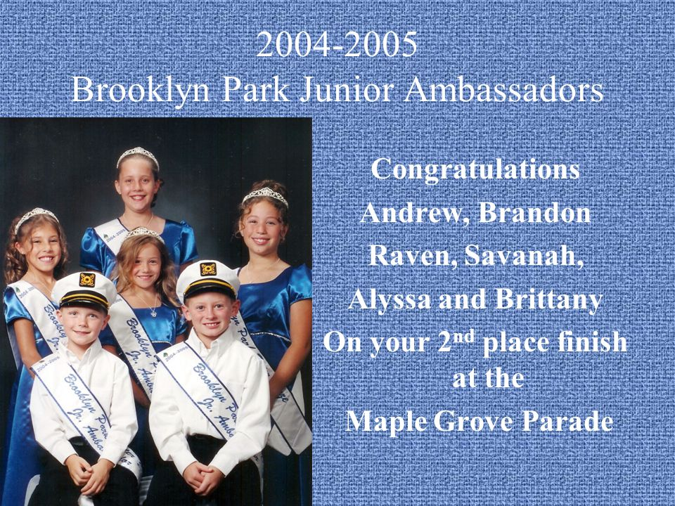 2004-2005 Brooklyn Park Junior Ambassadors Congratulations Andrew, Brandon Raven, Savanah, Alyssa and Brittany On your 2 nd place finish at the Maple