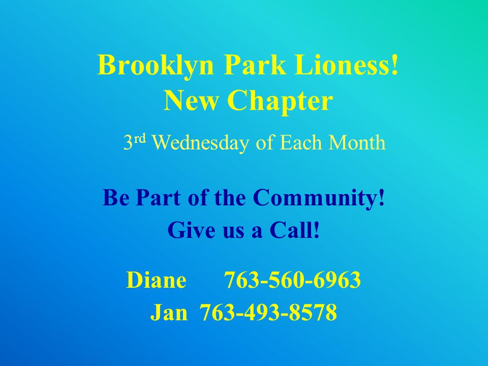 Brooklyn Park Lioness! New Chapter Be Part of the Community! Give us a Call! Diane763-560-6963 Jan763-493-8578 3 rd Wednesday of Each Month