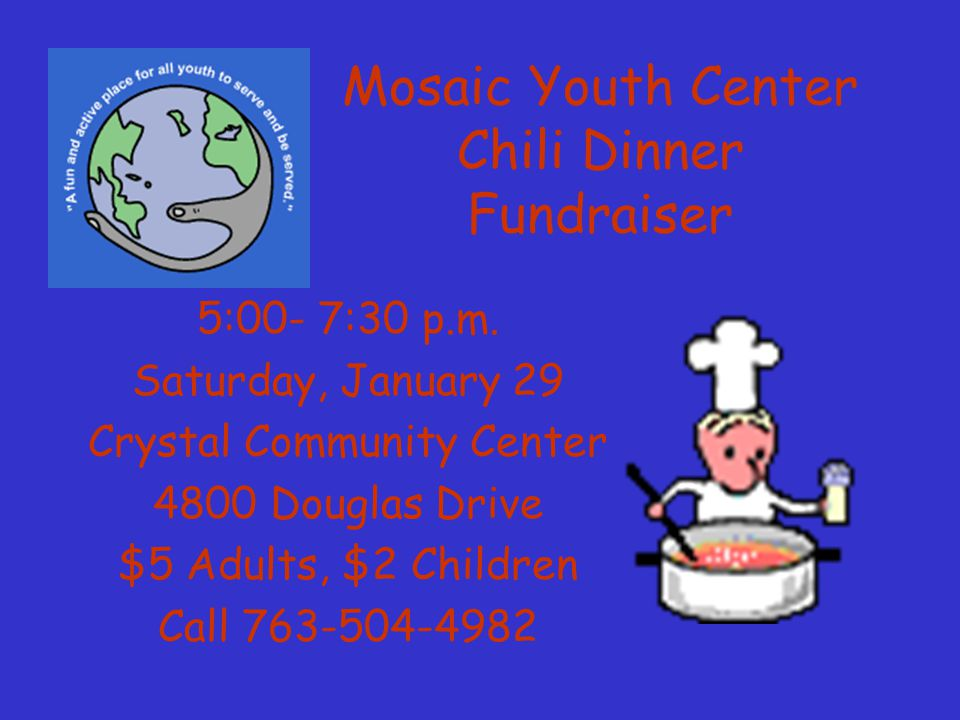 Mosaic Youth Center Chili Dinner Fundraiser 5:00- 7:30 p.m. Saturday, January 29 Crystal Community Center 4800 Douglas Drive $5 Adults, $2 Children Ca