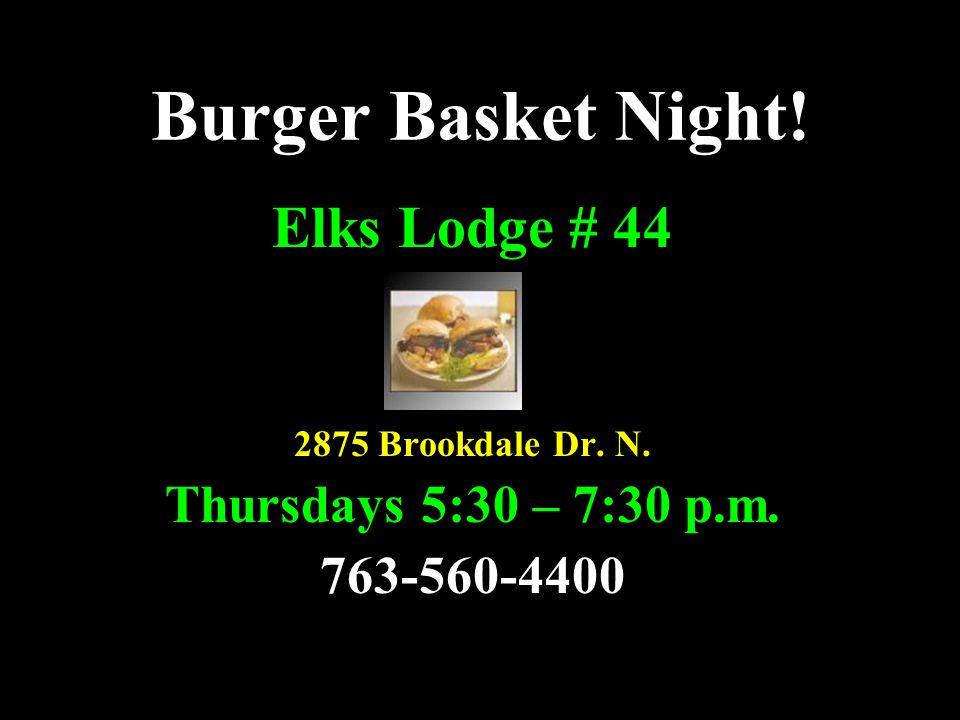Burger Basket Night! Elks Lodge # 44 2875 Brookdale Dr. N. Thursdays 5:30 – 7:30 p.m. 763-560-4400