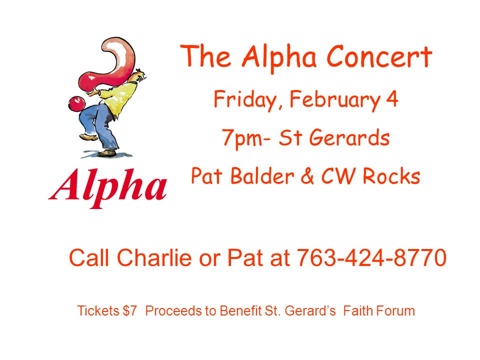 The Alpha Concert Friday, February 4 7pm- St Gerards Pat Balder & CW Rocks Tickets $7 Proceeds to Benefit St. Gerards Faith Forum Call Charlie or Pat