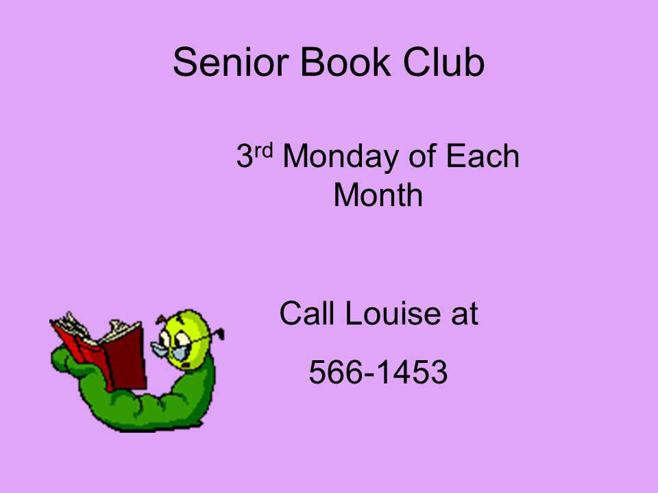 Senior Book Club 3 rd Monday of Each Month Call Louise at 566-1453