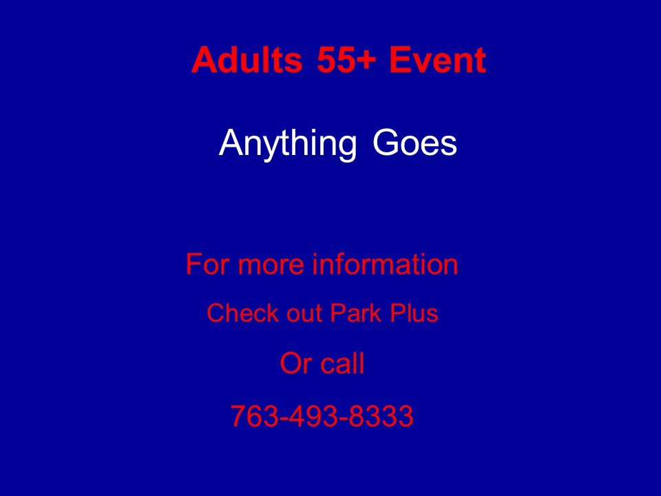 Adults 55+ Event For more information Check out Park Plus Or call 763-493-8333 Anything Goes