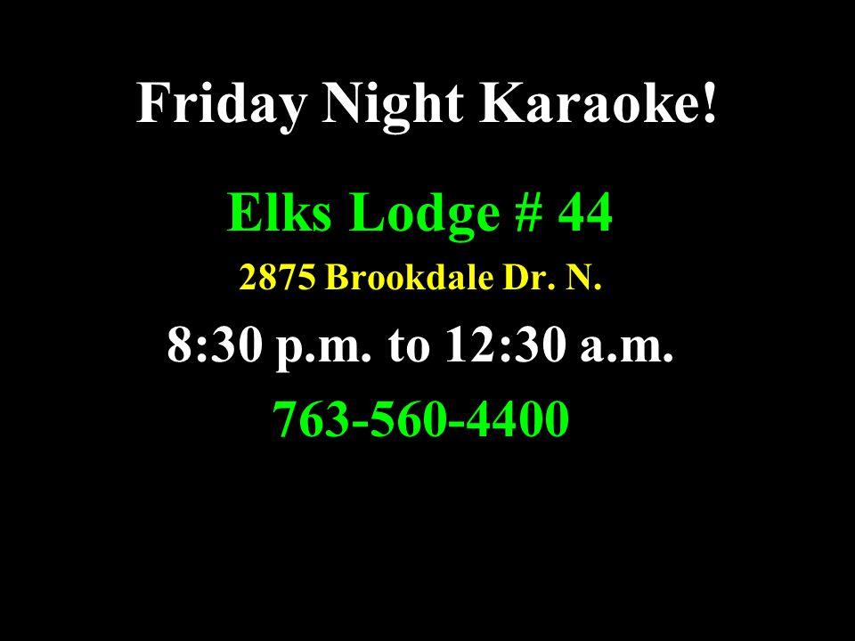 Friday Night Karaoke! Elks Lodge # 44 2875 Brookdale Dr. N. 8:30 p.m. to 12:30 a.m. 763-560-4400