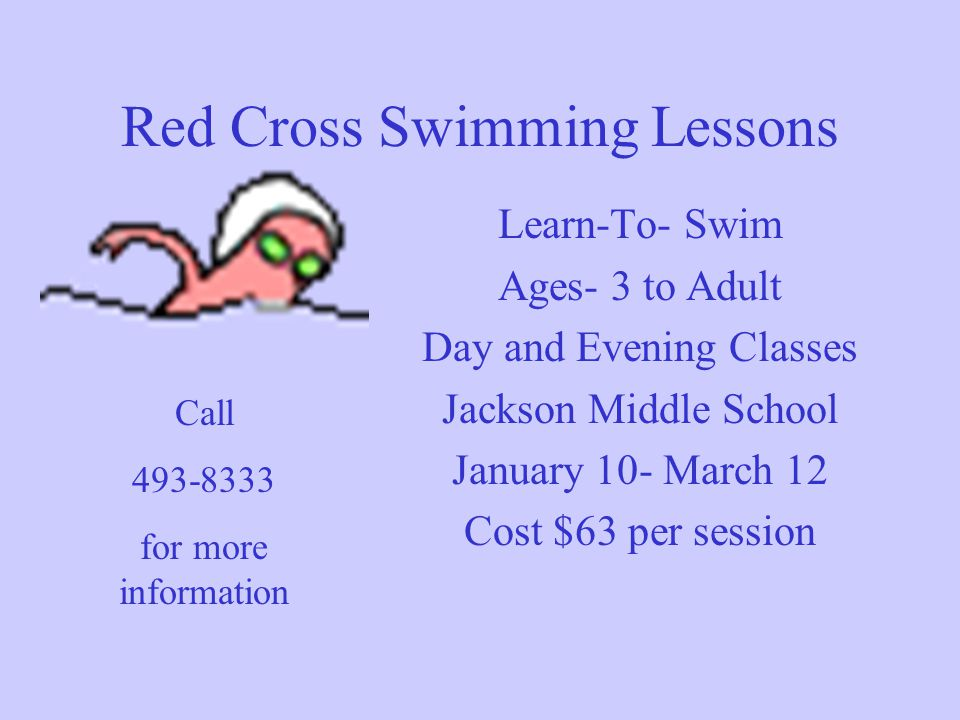 Red Cross Swimming Lessons Learn-To- Swim Ages- 3 to Adult Day and Evening Classes Jackson Middle School January 10- March 12 Cost $63 per session Cal