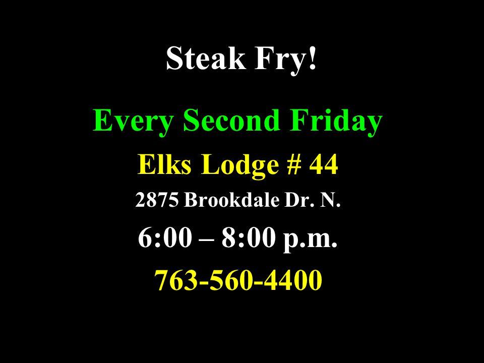 Steak Fry! Every Second Friday Elks Lodge # 44 2875 Brookdale Dr. N. 6:00 – 8:00 p.m. 763-560-4400