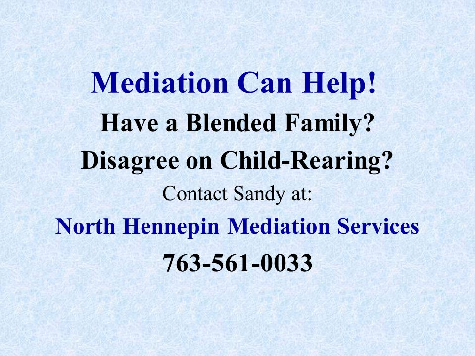 Mediation Can Help! Have a Blended Family? Disagree on Child-Rearing? Contact Sandy at: North Hennepin Mediation Services 763-561-0033