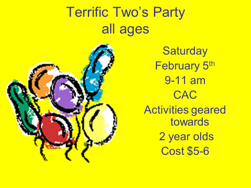 Terrific Twos Party all ages Saturday February 5 th 9-11 am CAC Activities geared towards 2 year olds Cost $5-6